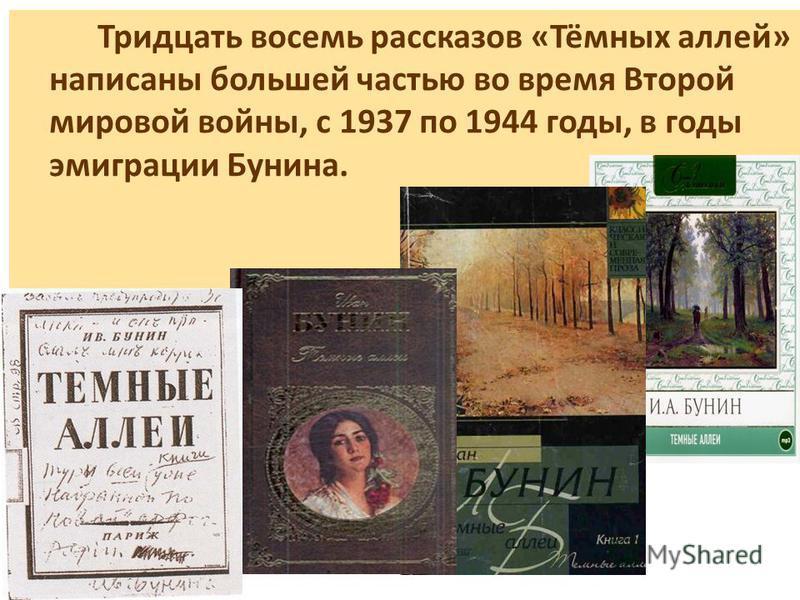 Тридцать восемь рассказов «Тёмных аллей» написаны большей частью во время Второй мировой войны, с 1937 по 1944 годы, в годы эмиграции Бунина.
