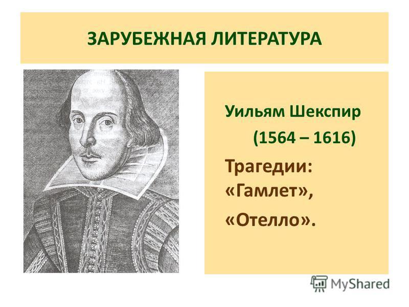 ЗАРУБЕЖНАЯ ЛИТЕРАТУРА Уильям Шекспир (1564 – 1616) Трагедии: «Гамлет», «Отелло».