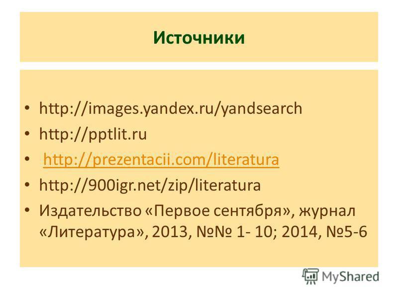Источники http://images.yandex.ru/yandsearch http://pptlit.ru http://prezentacii.com/literatura http://900igr.net/zip/literatura Издательство «Первое сентября», журнал «Литература», 2013, 1- 10; 2014, 5-6