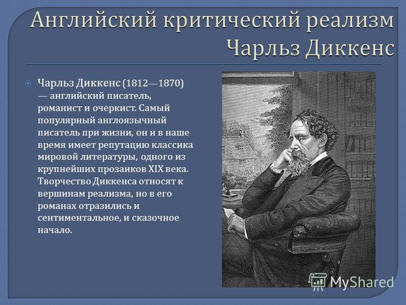 Чарльз Диккенс (18121870) английский писатель, романист и очеркист. Самый популярный англоязычный писатель при жизни, он и в наше время имеет репутацию классика мировой литературы, одного из крупнейших прозаиков XIX века. Творчество Диккенса относят