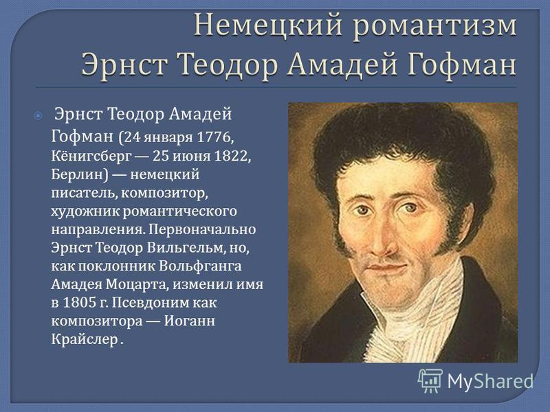 Эрнст Теодор Амадей Гофман (24 января 1776, Кёнигсберг 25 июня 1822, Берлин ) немецкий писатель, композитор, художник романтического направления. Первоначально Эрнст Теодор Вильгельм, но, как поклонник Вольфганга Амадея Моцарта, изменил имя в 1805 г.