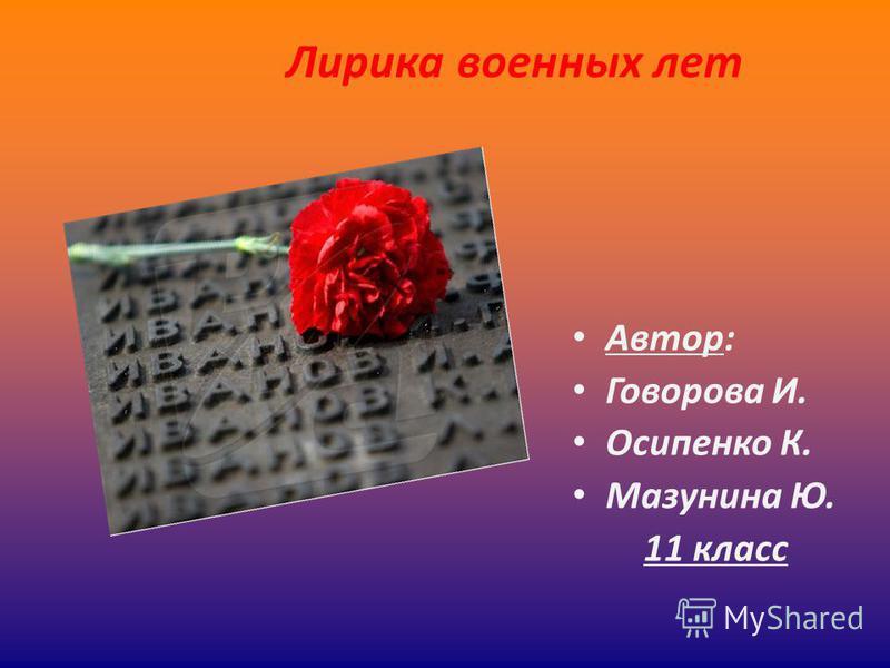 Автор: Говорова И. Осипенко К. Мазунина Ю. 11 класс Лирика военных лет