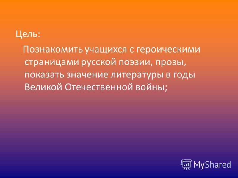 Цель: Познакомить учащихся с героическими страницами русской поэзии, прозы, показать значение литературы в годы Великой Отечественной войны;