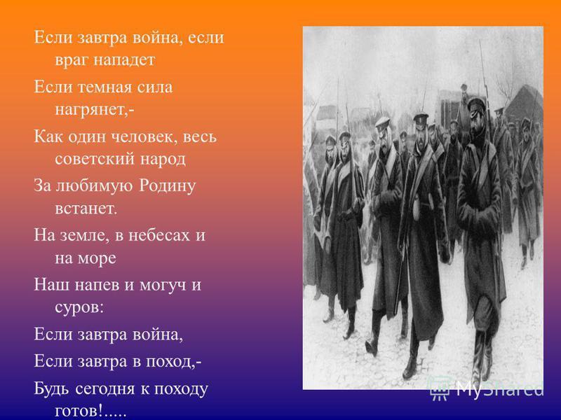 Если завтра война, если враг нападет Если темная сила нагрянет,- Как один человек, весь советский народ За любимую Родину встанет. На земле, в небесах и на море Наш напев и могуч и суров: Если завтра война, Если завтра в поход,- Будь сегодня к походу