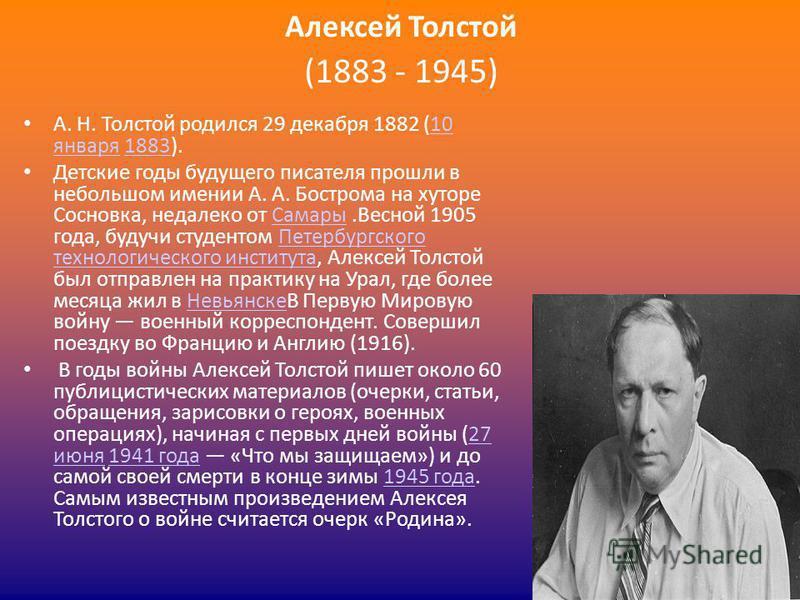 Алексей Толстой (1883 - 1945) А. Н. Толстой родился 29 декабря 1882 (10 января 1883).10 января 1883 Детские годы будущего писателя прошли в небольшом имении А. А. Бострома на хуторе Сосновка, недалеко от Самары.Весной 1905 года, будучи студентом Пете