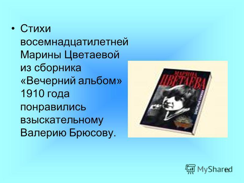 11 Стихи восемнадцатилетней Марины Цветаевой из сборника «Вечерний альбом» 1910 года понравились взыскательному Валерию Брюсову.