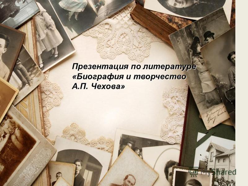 Презентация по литературе «Биография и творчество А.П. Чехова»
