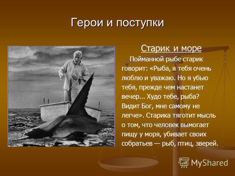 Герои и поступки Старик и море Пойманной рыбе старик говорит: «Рыба, я тебя очень люблю и уважаю. Но я убью тебя, прежде чем настанет вечер... Худо тебе, рыба? Видит Бог, мне самому не легче». Старика тяготит мысль о том, что человек вымогает пищу у