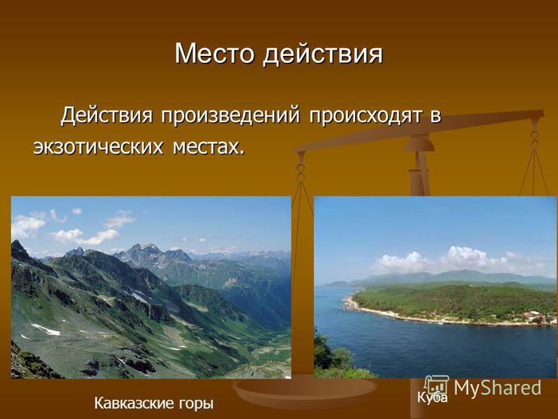 Место действия Действия произведений происходят в Действия произведений происходят в экзотических местах. Кавказские горы Куба