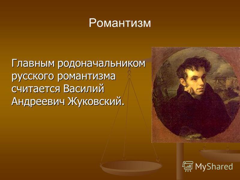 Романтизм Главным родоначальником русского романтизма считается Василий Андреевич Жуковский. Главным родоначальником русского романтизма считается Василий Андреевич Жуковский.