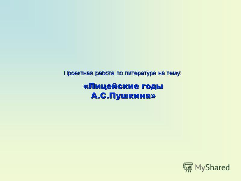 Проектная работа по литературе на тему: «Лицейские годы А.С.Пушкина»