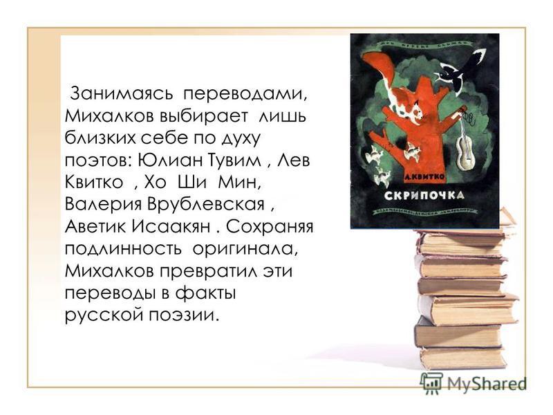 Занимаясь переводами, Михалков выбирает лишь близких себе по духу поэтов: Юлиан Тувим, Лев Квитко, Хо Ши Мин, Валерия Врублевская, Аветик Исаакян. Сохраняя подлинность оригинала, Михалков превратил эти переводы в факты русской поэзии.