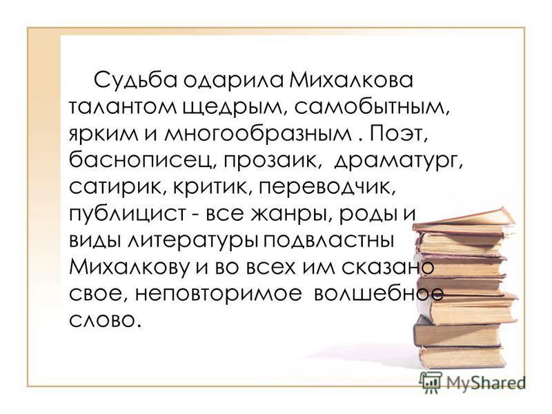 Судьба одарила Михалкова талантом щедрым, самобытным, ярким и многообразным. Поэт, баснописец, прозаик, драматург, сатирик, критик, переводчик, публицист - все жанры, роды и виды литературы подвластны Михалкову и во всех им сказано свое, неповторимое