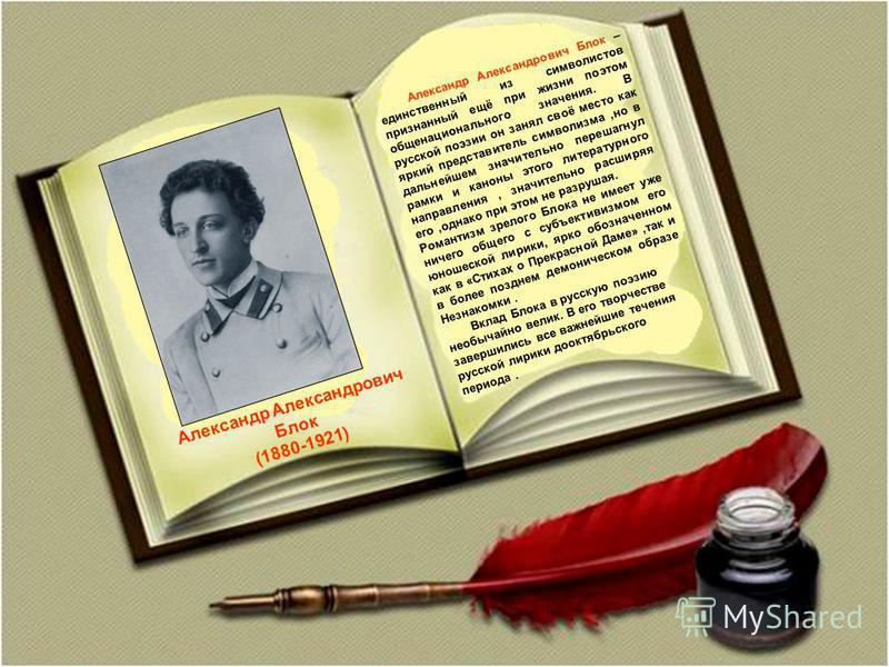 Александр Александрович Блок (1880-1921) Александр Александрович Блок – единственный из символистов признанный ещё при жизни поэтом общенационального значения. В русской поэзии он занял своё место как яркий представитель символизма,но в дальнейшем зн