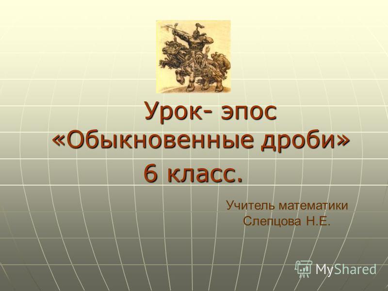 Урок- эпос «Обыкновенные дроби» Урок- эпос «Обыкновенные дроби» 6 класс. Учитель математики Слепцова Н.Е.