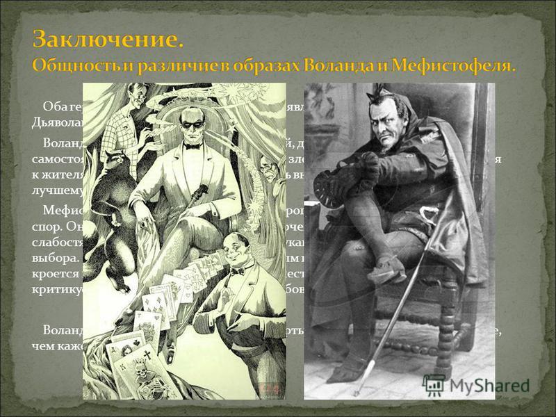Оба героя, и Воланд, и Мефистофель, не являются каноническими Дьяволами, они гораздо сложнее. Воланд благороден, он проучивает людей, давая им возможность самостоятельного выбора между добром и злом. Герой непредвзято относится к жителям Москвы, вери