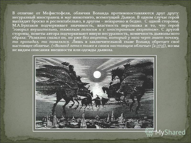 В отличие от Мефистофеля, обличия Воланда противопоставляются друг другу: несуразный иностранец и маг-инкогнито, всемогущий Дьявол. В одном случае герой выглядит броско и респектабельно, в другом – невзрачно и бедно. С одной стороны, М.А.Булгаков под