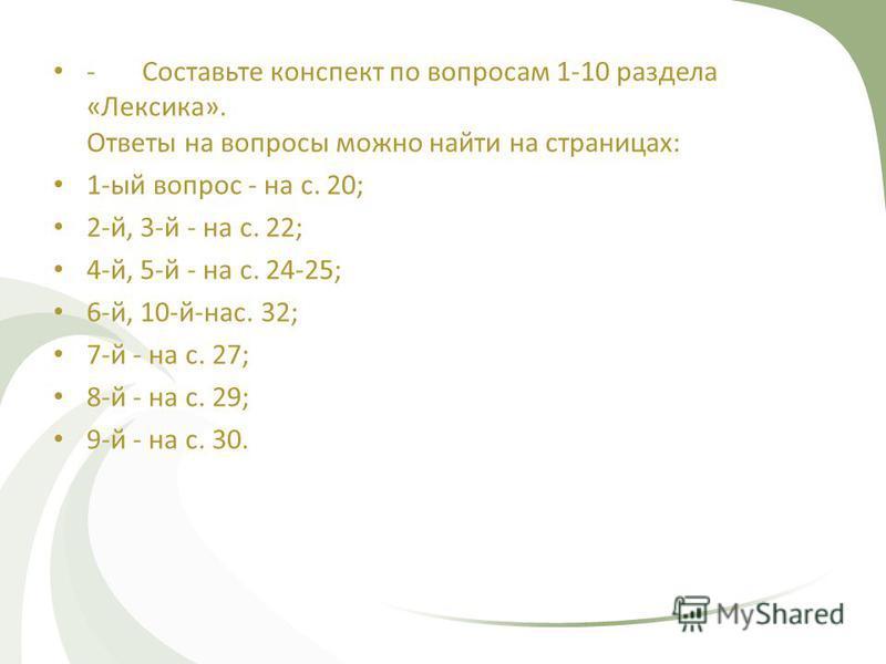 -Составьте конспект по вопросам 1-10 раздела «Лексика». Ответы на вопросы можно найти на страницах: 1-ый вопрос - на с. 20; 2-й, 3-й - на с. 22; 4-й, 5-й - на с. 24-25; 6-й, 10-й-нас. 32; 7-й - на с. 27; 8-й - на с. 29; 9-й - на с. 30.