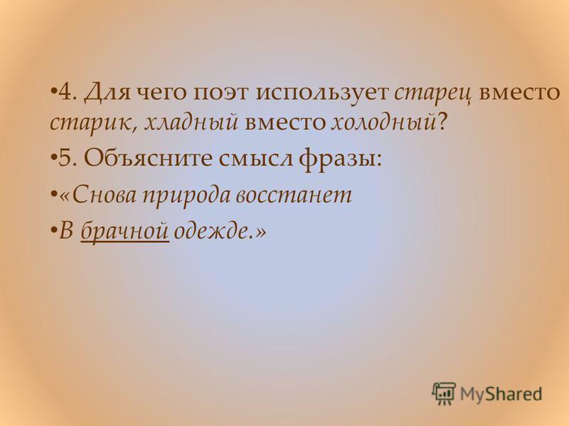 4. Для чего поэт использует старец вместо старик, хладный вместо холодный? 5. Объясните смысл фразы: «Снова природа восстанет В брачной одежде.»