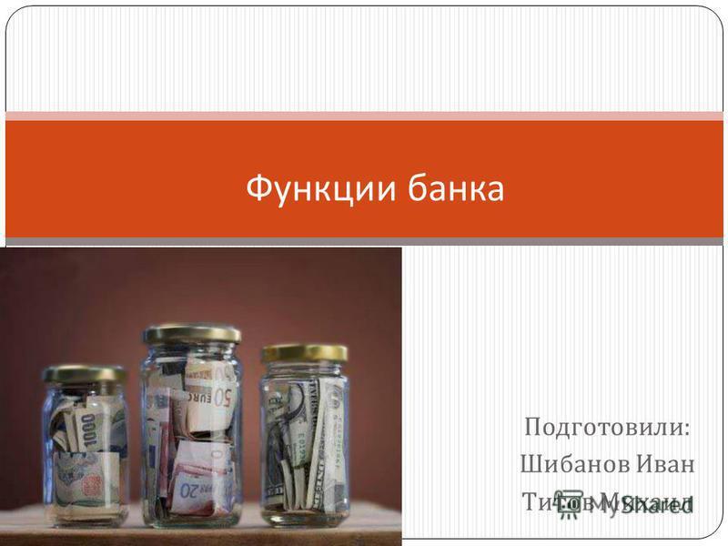 Подготовили : Шибанов Иван Титов Михаил Функции банка