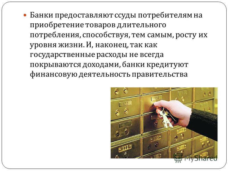 Банки предоставляют ссуды потребителям на приобретение товаров длительного потребления, способствуя, тем самым, росту их уровня жизни. И, наконец, так как государственные расходы не всегда покрываются доходами, банки кредитуют финансовую деятельность