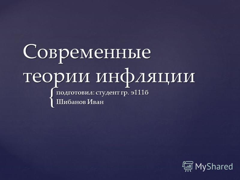 { Современные теории инфляции подготовил: студент гр. э 111 б Шибанов Иван