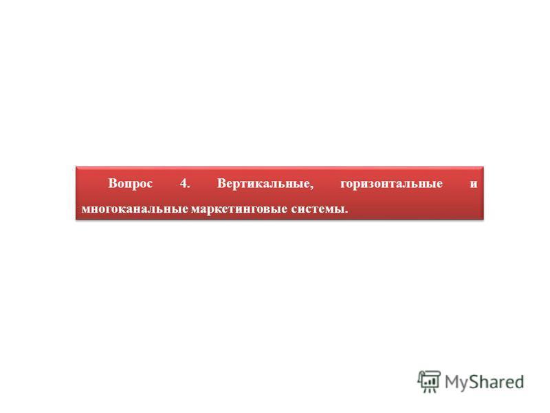 Вопрос 4. Вертикальные, горизонтальные и многоканальные маркетинговые системы.