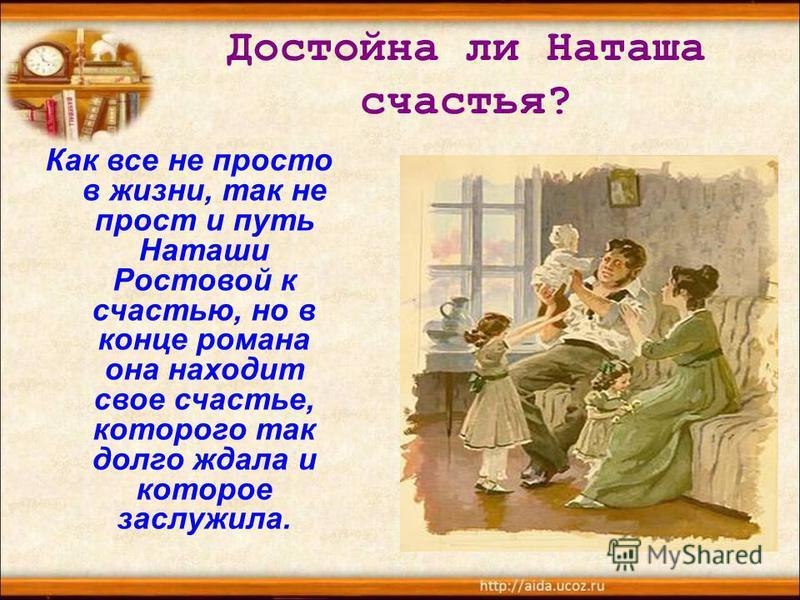 Достойна ли Наташа счастья? Как все не просто в жизни, так не прост и путь Наташи Ростовой к счастью, но в конце романа она находит свое счастье, которого так долго ждала и которое заслужила.