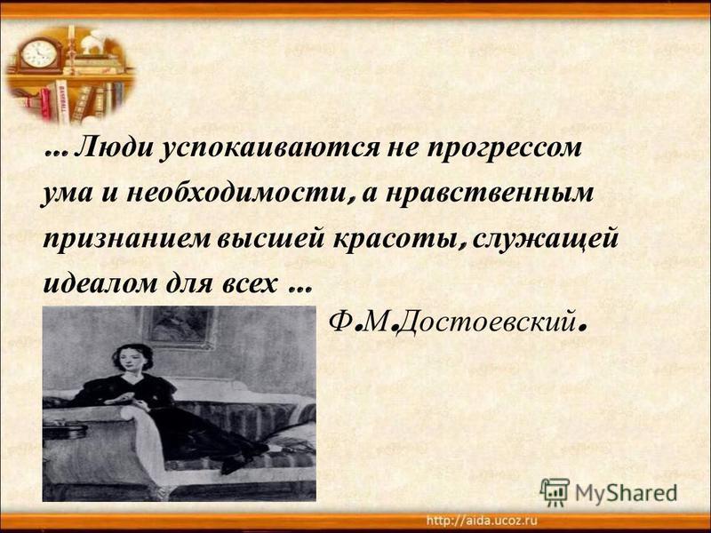 … Люди успокаиваются не прогрессом ума и необходимости, а нравственным признанием высшей красоты, служащей идеалом для всех … Ф. М. Достоевский.