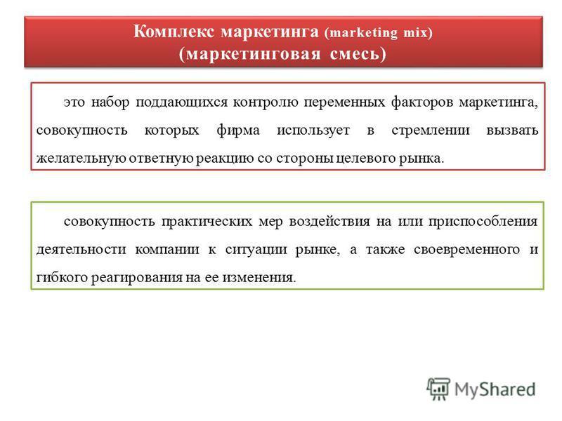 это набор поддающихся контролю переменных факторов маркетинга, совокупность которых фирма использует в стремлении вызвать желательную ответную реакцию со стороны целевого рынка. Комплекс маркетинга (marketing mix) (маркетинговая смесь) Комплекс марке