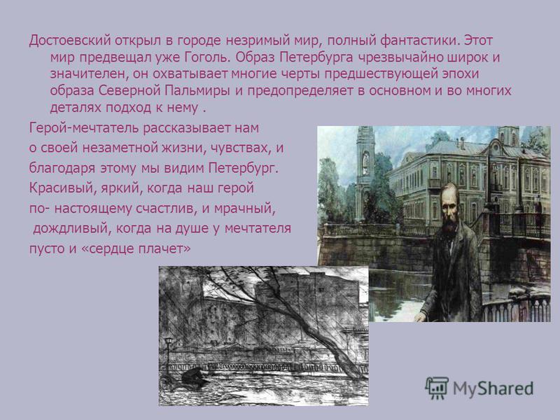 Достоевский открыл в городе незримый мир, полный фантастики. Этот мир предвещал уже Гоголь. Образ Петербурга чрезвычайно широк и значителен, он охватывает многие черты предшествующей эпохи образа Северной Пальмиры и предопределяет в основном и во мно