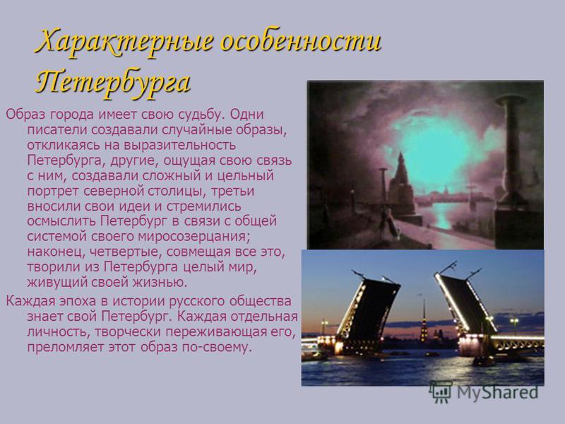 Характерные особенности Петербурга Образ города имеет свою судьбу. Одни писатели создавали случайные образы, откликаясь на выразительность Петербурга, другие, ощущая свою связь с ним, создавали сложный и цельный портрет северной столицы, третьи вноси