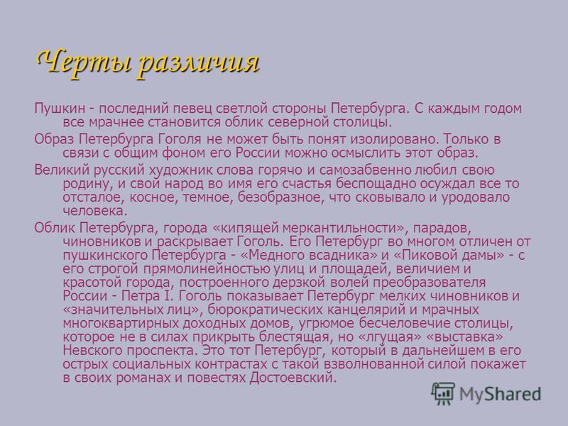Черты различия Пушкин - последний певец светлой стороны Петербурга. С каждым годом все мрачнее становится облик северной столицы. Образ Петербурга Гоголя не может быть понят изолировано. Только в связи с общим фоном его России можно осмыслить этот об