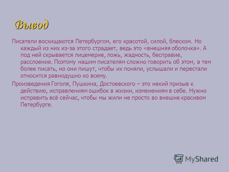 Вывод Писатели восхищаются Петербургом, его красотой, силой, блеском. Но каждый из них из-за этого страдает, ведь это «внешняя оболочка». А под ней скрывается лицемерие, ложь, жадность, бесправие, расслоение. Поэтому нашим писателям сложно говорить о
