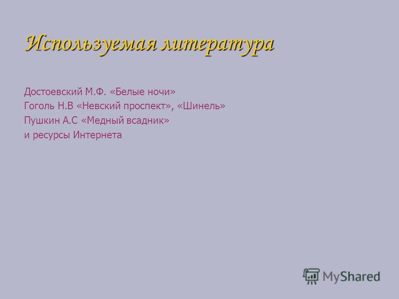 Используемая литература Достоевский М.Ф. «Белые ночи» Гоголь Н.В «Невский проспект», «Шинель» Пушкин А.С «Медный всадник» и ресурсы Интернета