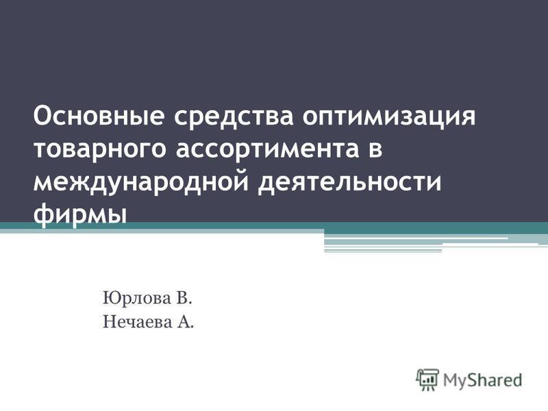 Основные средства оптимизация товарного ассортимента в международной деятельности фирмы Юрлова В. Нечаева А.