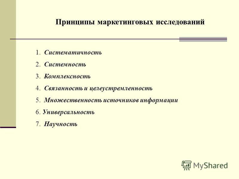 1. Систематичность 2. Системность 3. Комплексность 4. Связанность и целеустремленность 5. Множественность источников информации 6. Универсальность 7. Научность Принципы маркетинговых исследований