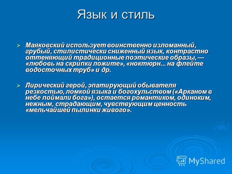 Язык и стиль Маяковский использует воинственно изломанный, грубый, стилистически сниженный язык, контрастно оттеняющий традиционные поэтические образы, «любовь на скрипки лежите», «ноктюрн... на флейте водосточных труб» и др. Маяковский использует во
