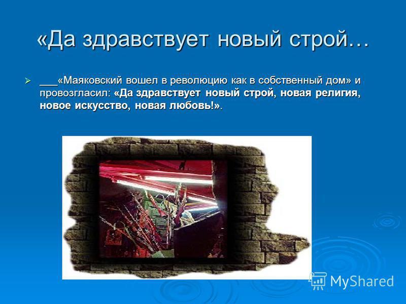 «Да здравствует новый строй… ___«Маяковский вошел в революцию как в собственный дом» и провозгласил: «Да здравствует новый строй, новая религия, новое искусство, новая любовь!». ___«Маяковский вошел в революцию как в собственный дом» и провозгласил: