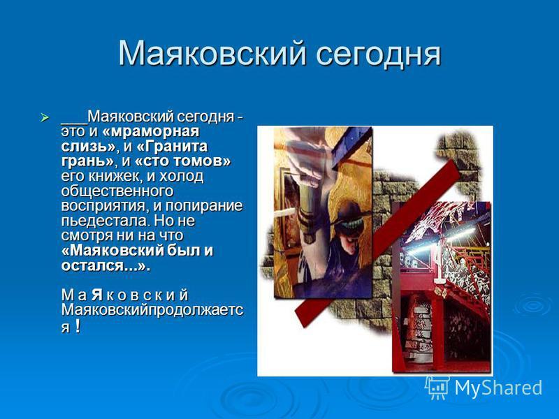 Маяковский сегодня ___Маяковский сегодня - это и «мраморная слизь», и «Гранита грань», и «сто томов» его книжек, и холод общественного восприятия, и попирание пьедестала. Но не смотря ни на что «Маяковский был и остался...». М а Я к о в с к и й Маяко