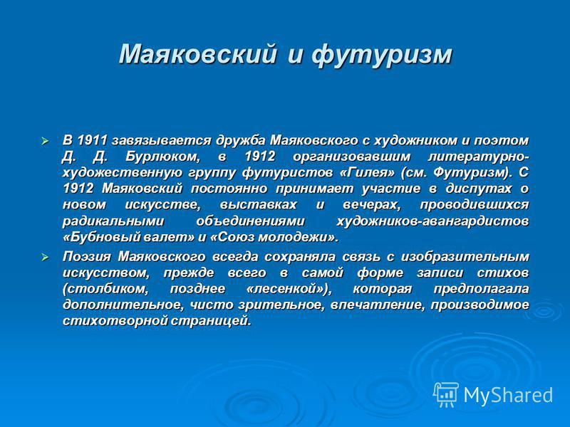 Маяковский и футуризм В 1911 завязывается дружба Маяковского с художником и поэтом Д. Д. Бурлюком, в 1912 организовавшим литературно- художественную группу футуристов «Гилея» (см. Футуризм). С 1912 Маяковский постоянно принимает участие в диспутах о