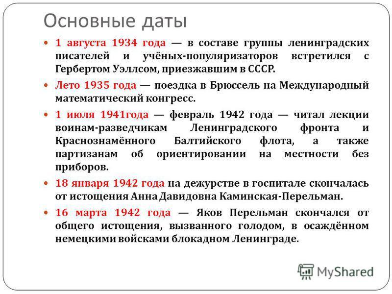 Основные даты 1 августа 1934 года в составе группы ленинградских писателей и учёных - популяризаторов встретился с Гербертом Уэллсом, приезжавшим в СССР. Лето 1935 года поездка в Брюссель на Международный математический конгресс. 1 июля 1941 года фев