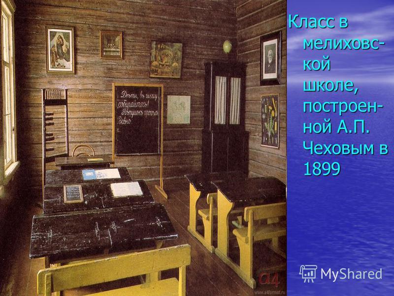 Класс в мелиховс- кой школе, построен- ной А.П. Чеховым в 1899