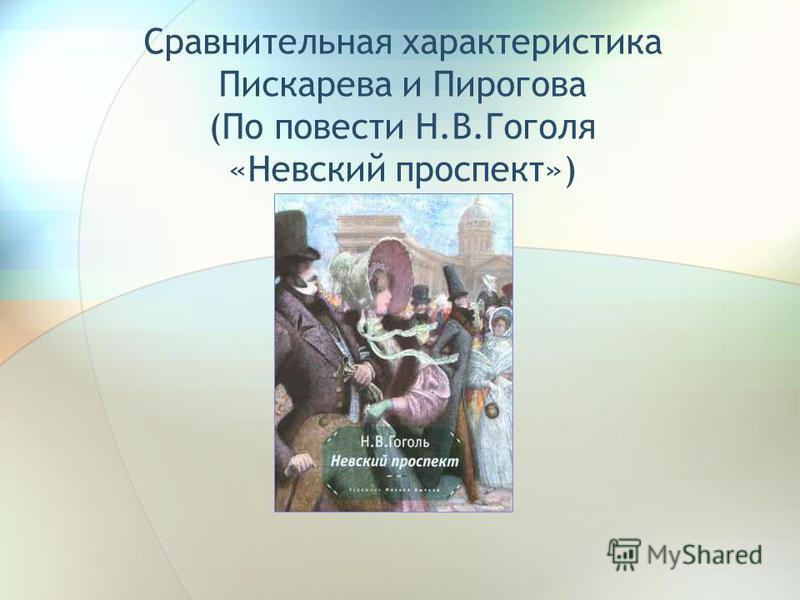 Сравнительная характеристика Пискарева и Пирогова (По повести Н.В.Гоголя «Невский проспект»)