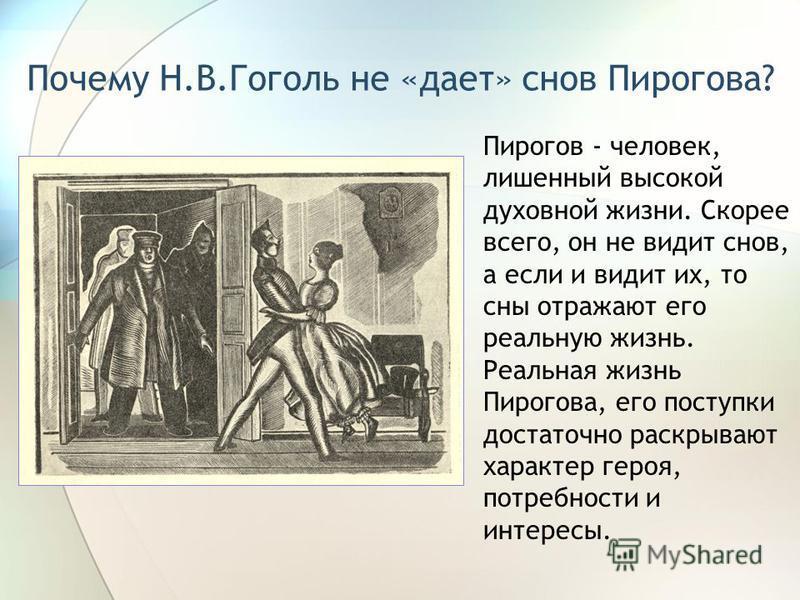 Почему Н.В.Гоголь не «дает» снов Пирогова? Пирогов - человек, лишенный высокой духовной жизни. Скорее всего, он не видит снов, а если и видит их, то сны отражают его реальную жизнь. Реальная жизнь Пирогова, его поступки достаточно раскрывают характер