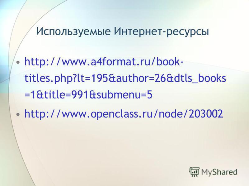 Используемые Интернет-ресурсы http://www.a4format.ru/book- titles.php?lt=195&author=26&dtls_books =1&title=991&submenu=5 http://www.openclass.ru/node/203002