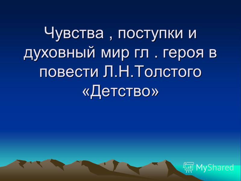 Чувства, поступки и духовный мир гл. героя в повести Л.Н.Толстого «Детство»