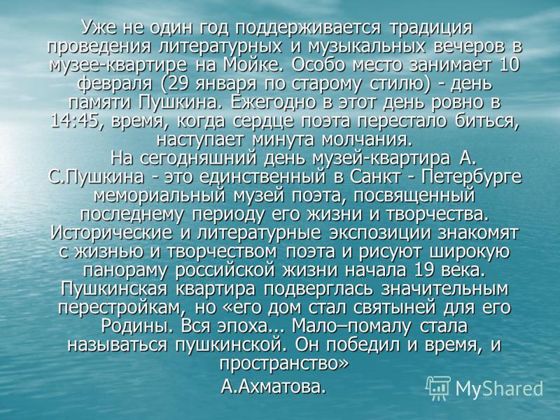 Уже не один год поддерживается традиция проведения литературных и музыкальных вечеров в музее-квартире на Мойке. Особо место занимает 10 февраля (29 января по старому стилю) - день памяти Пушкина. Ежегодно в этот день ровно в 14:45, время, когда серд