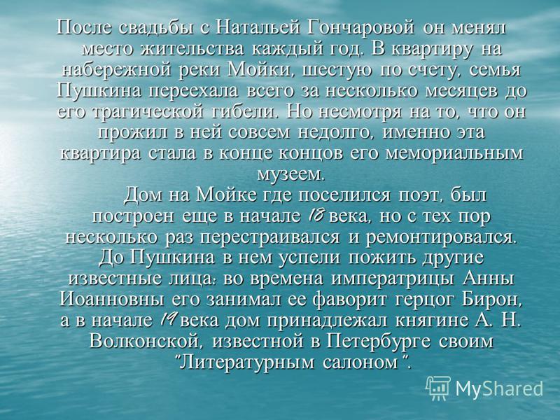 После свадьбы с Натальей Гончаровой он менял место жительства каждый год. В квартиру на набережной реки Мойки, шестую по счету, семья Пушкина переехала всего за несколько месяцев до его трагической гибели. Но несмотря на то, что он прожил в ней совсе