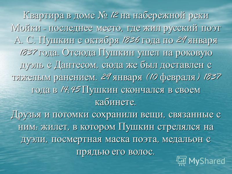 Квартира в доме 12 на набережной реки Мойки - последнее место, где жил русский поэт А. С. Пушкин с октября 1836 года по 29 января 1837 года. Отсюда Пушкин ушел на роковую дуэль с Дантесом, сюда же был доставлен с тяжелым ранением. 29 января (10 февра